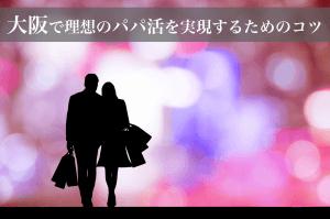 大阪で理想のパパ活を実現するためのコツ