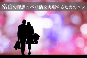 富山で理想のパパ活を実現するためのコツ